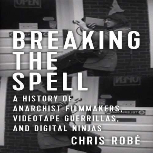 Breaking the Spell: A History of Anarchist Filmmakers, Videotape Guerrillas, and Digital Ninjas